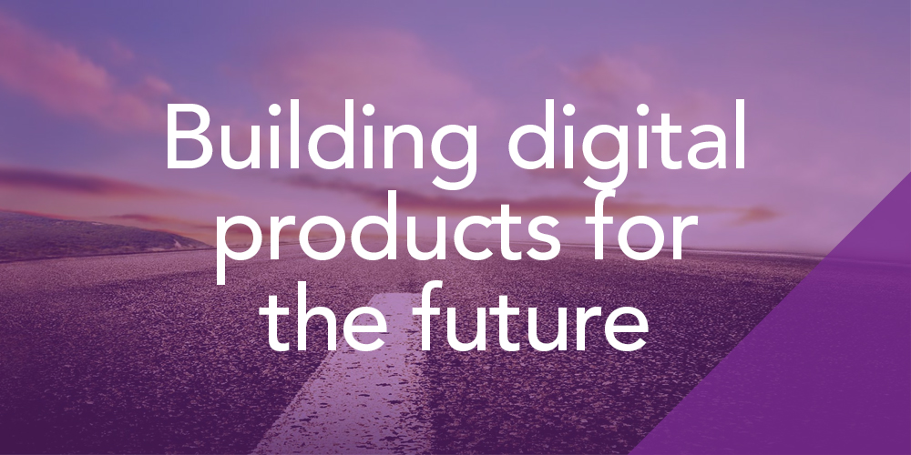 Building digital products for the future