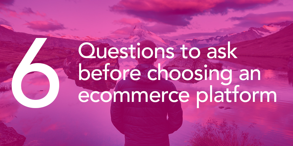6 questions to ask before choosing an ecommerce platform