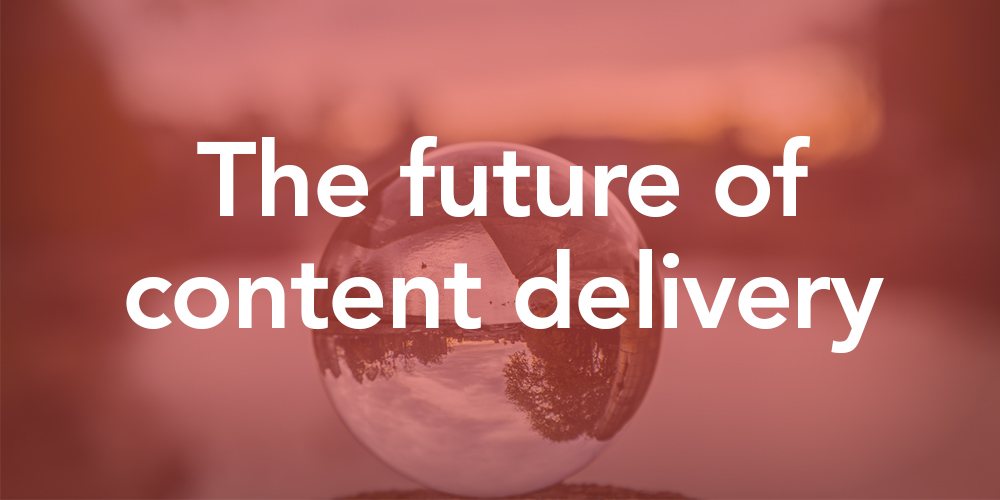 future of content delivery